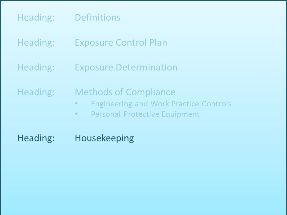 Heading: Definitions Heading: Exposure Control Plan Heading: Exposure Determination Heading: Methods of Compliance Engineering and Work Practice Controls Personal Protective Equipment Heading: Housekeeping