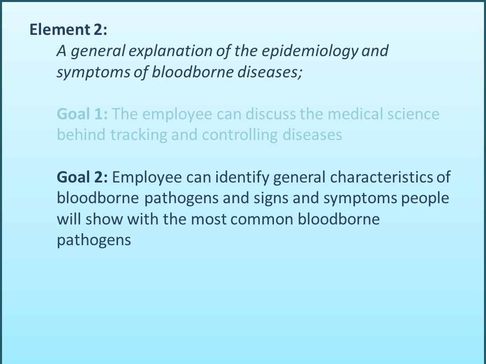 Element 2: A general explanation of the epidemiology and symptoms of bloodborne diseases; Goal 1: The employee can discuss the medical science behind tracking and controlling diseases Goal 2: Employee can identify general characteristics of bloodborne pathogens and signs and symptoms people will show with the most common bloodborne pathogens