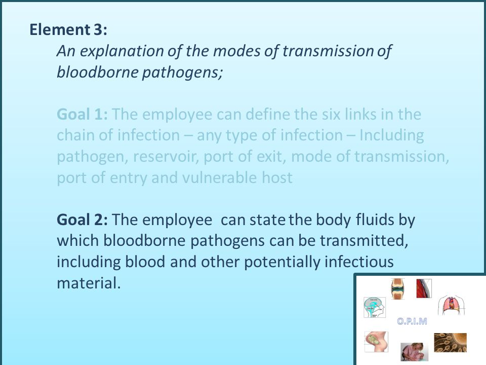Element 3: An explanation of the modes of transmission of bloodborne pathogens; Goal 1: The employee can define the six links in the chain of infection – any type of infection – Including pathogen, reservoir, port of exit, mode of transmission, port of entry and vulnerable host Goal 2: The employee can state the body fluids by which bloodborne pathogens can be transmitted, including blood and other potentially infectious material.