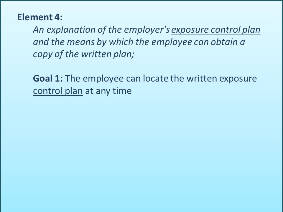 Element 4: An explanation of the employer's exposure control plan and the means by which the employee can obtain a copy of the written plan; Goal 1: T