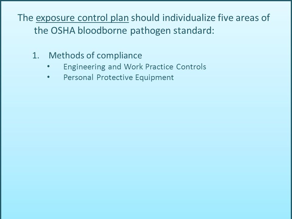 The exposure control plan should individualize five areas of the OSHA bloodborne pathogen standard: 1.Methods of compliance Engineering and Work Practice Controls Personal Protective Equipment