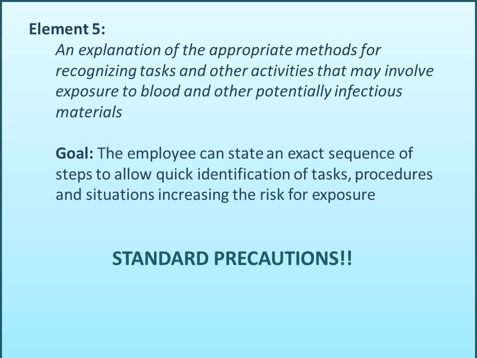 Element 5: An explanation of the appropriate methods for recognizing tasks and other activities that may involve exposure to blood and other potentially infectious materials Goal: The employee can state an exact sequence of steps to allow quick identification of tasks, procedures and situations increasing the risk for exposure STANDARD PRECAUTIONS!!