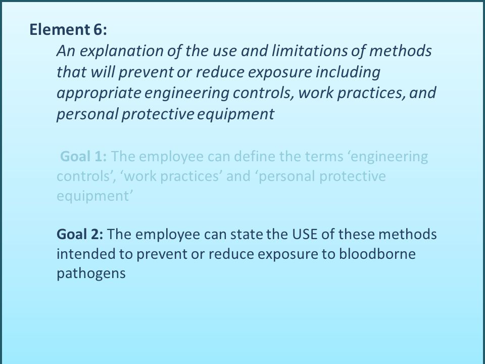 Element 6: An explanation of the use and limitations of methods that will prevent or reduce exposure including appropriate engineering controls, work practices, and personal protective equipment Goal 1: The employee can define the terms 'engineering controls', 'work practices' and 'personal protective equipment' Goal 2: The employee can state the USE of these methods intended to prevent or reduce exposure to bloodborne pathogens