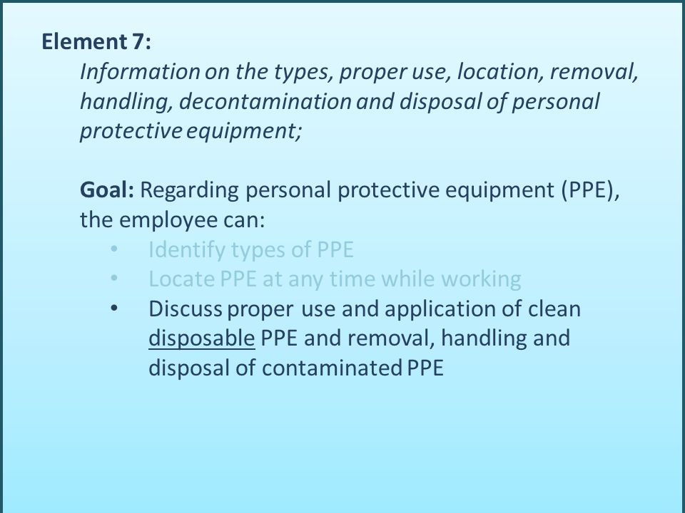 Element 7: Information on the types, proper use, location, removal, handling, decontamination and disposal of personal protective equipment; Goal: Reg