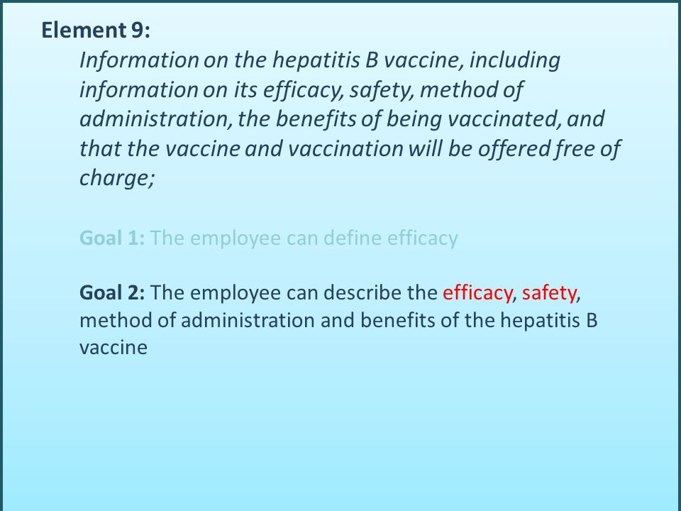 Element 9: Information on the hepatitis B vaccine, including information on its efficacy, safety, method of administration, the benefits of being vaccinated, and that the vaccine and vaccination will be offered free of charge; Goal 1: The employee can define efficacy Goal 2: The employee can describe the efficacy, safety, method of administration and benefits of the hepatitis B vaccine