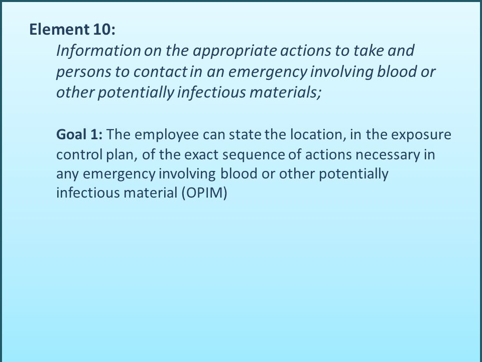Element 10: Information on the appropriate actions to take and persons to contact in an emergency involving blood or other potentially infectious mate