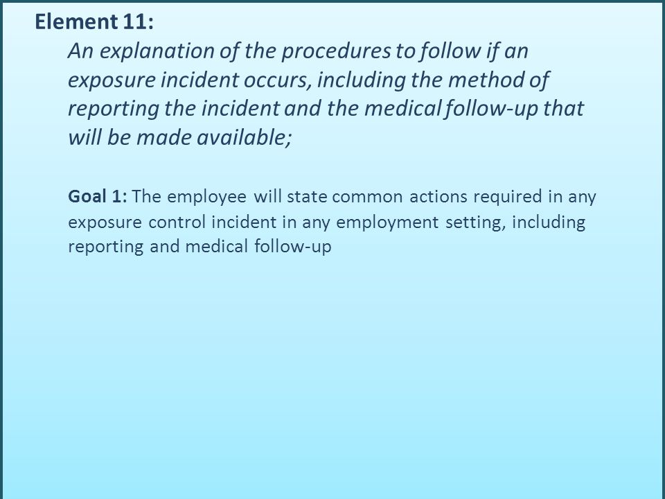 Element 11: An explanation of the procedures to follow if an exposure incident occurs, including the method of reporting the incident and the medical