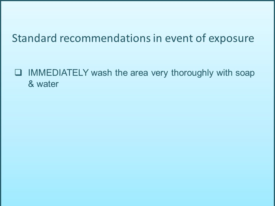  IMMEDIATELY wash the area very thoroughly with soap & water Standard recommendations in event of exposure