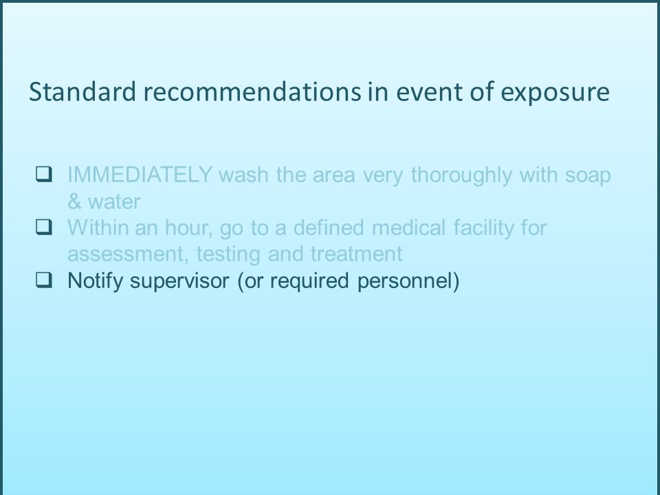  IMMEDIATELY wash the area very thoroughly with soap & water  Within an hour, go to a defined medical facility for assessment, testing and treatment  Notify supervisor (or required personnel) Standard recommendations in event of exposure