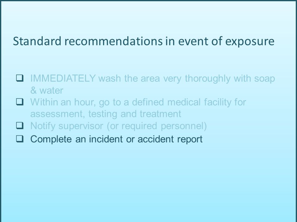  IMMEDIATELY wash the area very thoroughly with soap & water  Within an hour, go to a defined medical facility for assessment, testing and treatment  Notify supervisor (or required personnel)  Complete an incident or accident report Standard recommendations in event of exposure