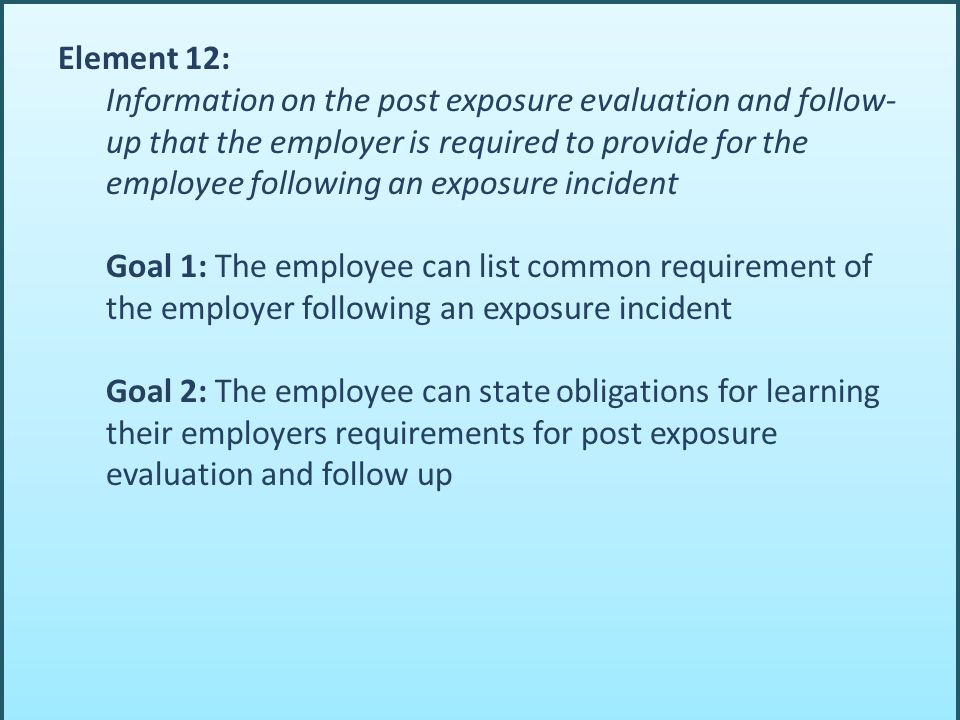 Element 12: Information on the post exposure evaluation and follow- up that the employer is required to provide for the employee following an exposure incident Goal 1: The employee can list common requirement of the employer following an exposure incident Goal 2: The employee can state obligations for learning their employers requirements for post exposure evaluation and follow up