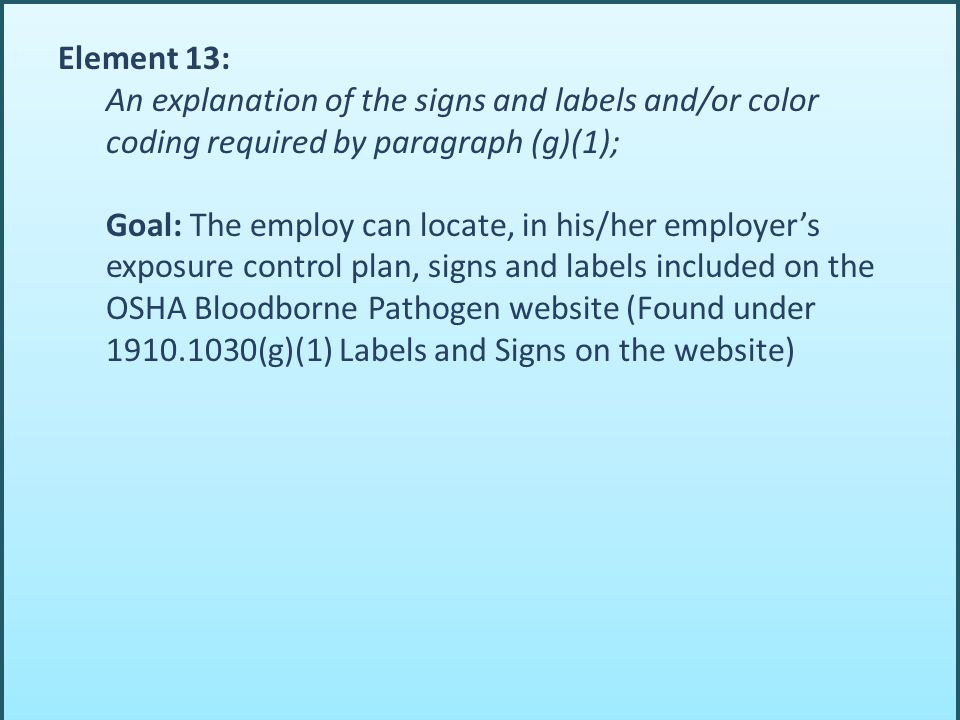 Element 13: An explanation of the signs and labels and/or color coding required by paragraph (g)(1); Goal: The employ can locate, in his/her employer's exposure control plan, signs and labels included on the OSHA Bloodborne Pathogen website (Found under 1910.1030(g)(1) Labels and Signs on the website)