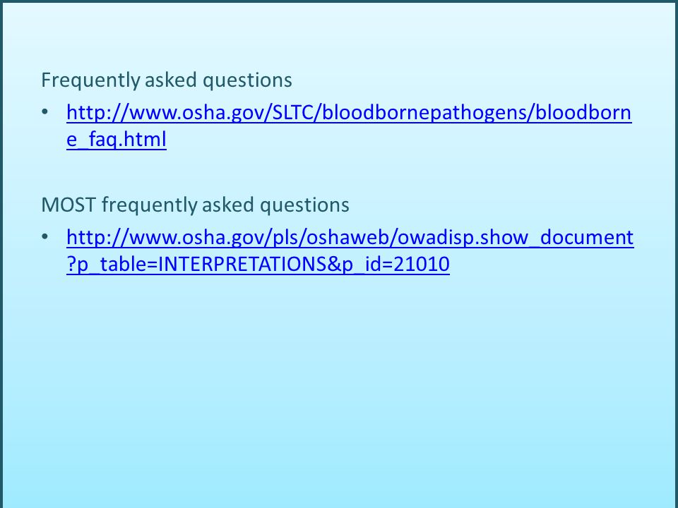 Frequently asked questions http://www.osha.gov/SLTC/bloodbornepathogens/bloodborn e_faq.html http://www.osha.gov/SLTC/bloodbornepathogens/bloodborn e_faq.html MOST frequently asked questions http://www.osha.gov/pls/oshaweb/owadisp.show_document ?p_table=INTERPRETATIONS&p_id=21010 http://www.osha.gov/pls/oshaweb/owadisp.show_document ?p_table=INTERPRETATIONS&p_id=21010