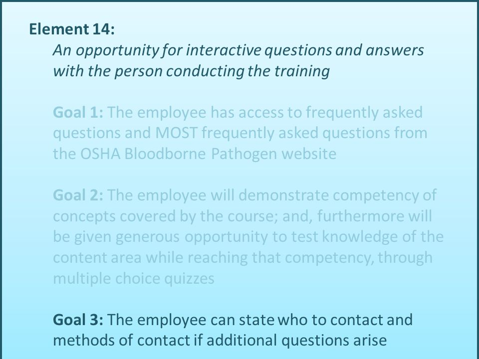Element 14: An opportunity for interactive questions and answers with the person conducting the training Goal 1: The employee has access to frequently asked questions and MOST frequently asked questions from the OSHA Bloodborne Pathogen website Goal 2: The employee will demonstrate competency of concepts covered by the course; and, furthermore will be given generous opportunity to test knowledge of the content area while reaching that competency, through multiple choice quizzes Goal 3: The employee can state who to contact and methods of contact if additional questions arise