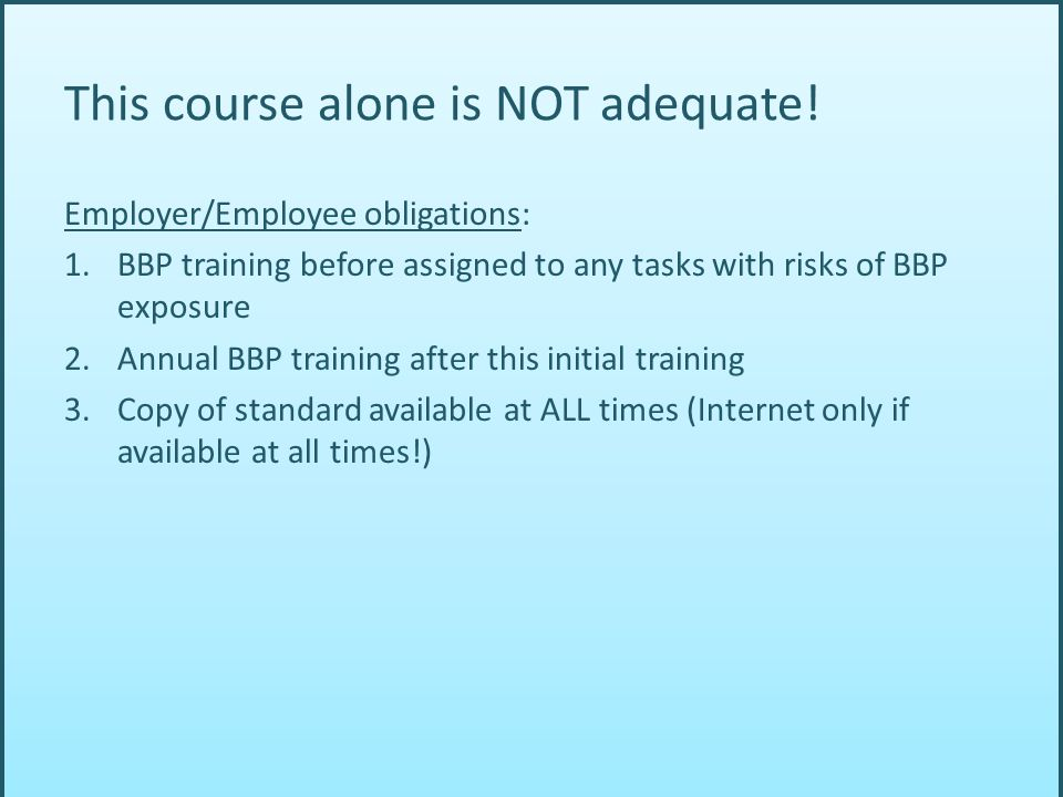 Employer/Employee obligations: 1.BBP training before assigned to any tasks with risks of BBP exposure 2.Annual BBP training after this initial training 3.Copy of standard available at ALL times (Internet only if available at all times!) This course alone is NOT adequate!