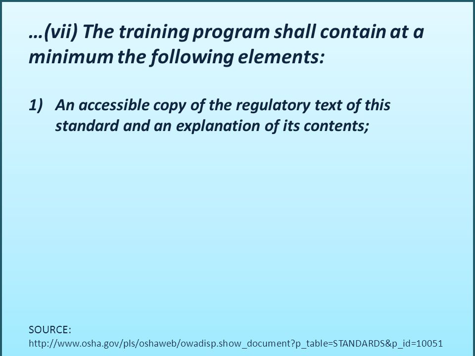 …(vii) The training program shall contain at a minimum the following elements: 1)An accessible copy of the regulatory text of this standard and an explanation of its contents; SOURCE: http://www.osha.gov/pls/oshaweb/owadisp.show_document?p_table=STANDARDS&p_id=10051