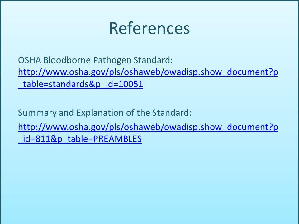 References OSHA Bloodborne Pathogen Standard: http://www.osha.gov/pls/oshaweb/owadisp.show_document?p _table=standards&p_id=10051 http://www.osha.gov/pls/oshaweb/owadisp.show_document?p _table=standards&p_id=10051 Summary and Explanation of the Standard: http://www.osha.gov/pls/oshaweb/owadisp.show_document?p _id=811&p_table=PREAMBLES