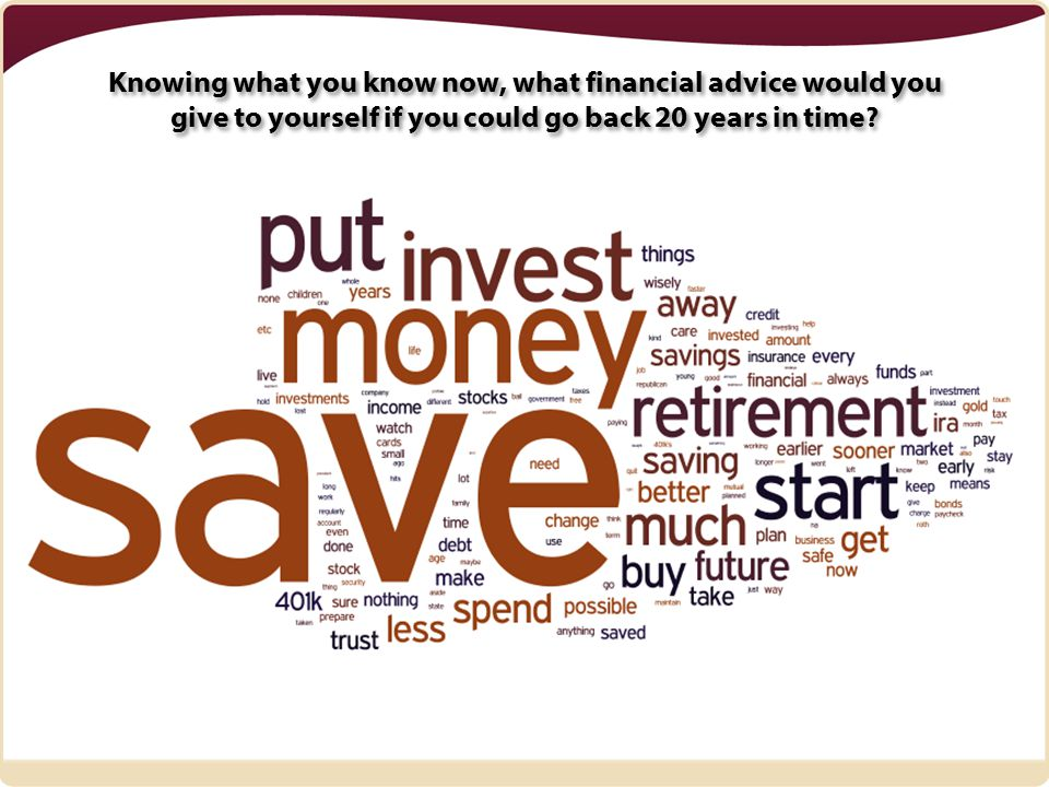 Knowing what you know now, what financial advice would you give to yourself if you could go back 20 years in time
