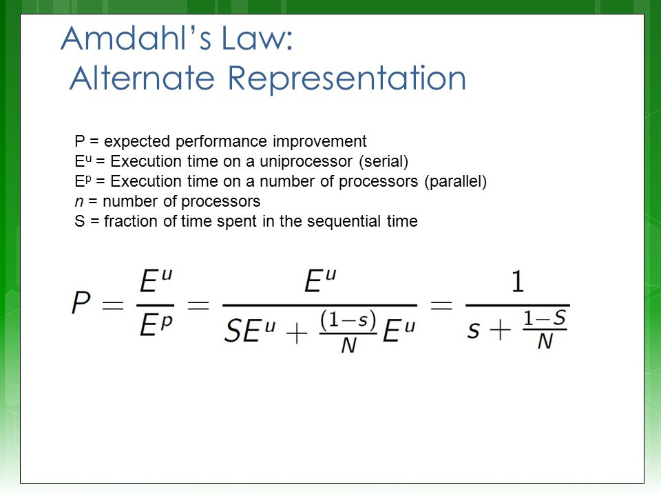 Amdahl's Law: Alternate Representation P = expected performance improvement E u = Execution time on a uniprocessor (serial) E p = Execution time on a number of processors (parallel) n = number of processors S = fraction of time spent in the sequential time