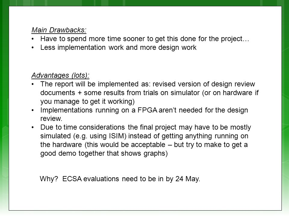 Main Drawbacks: Have to spend more time sooner to get this done for the project… Less implementation work and more design work Advantages (lots): The report will be implemented as: revised version of design review documents + some results from trials on simulator (or on hardware if you manage to get it working) Implementations running on a FPGA aren't needed for the design review.