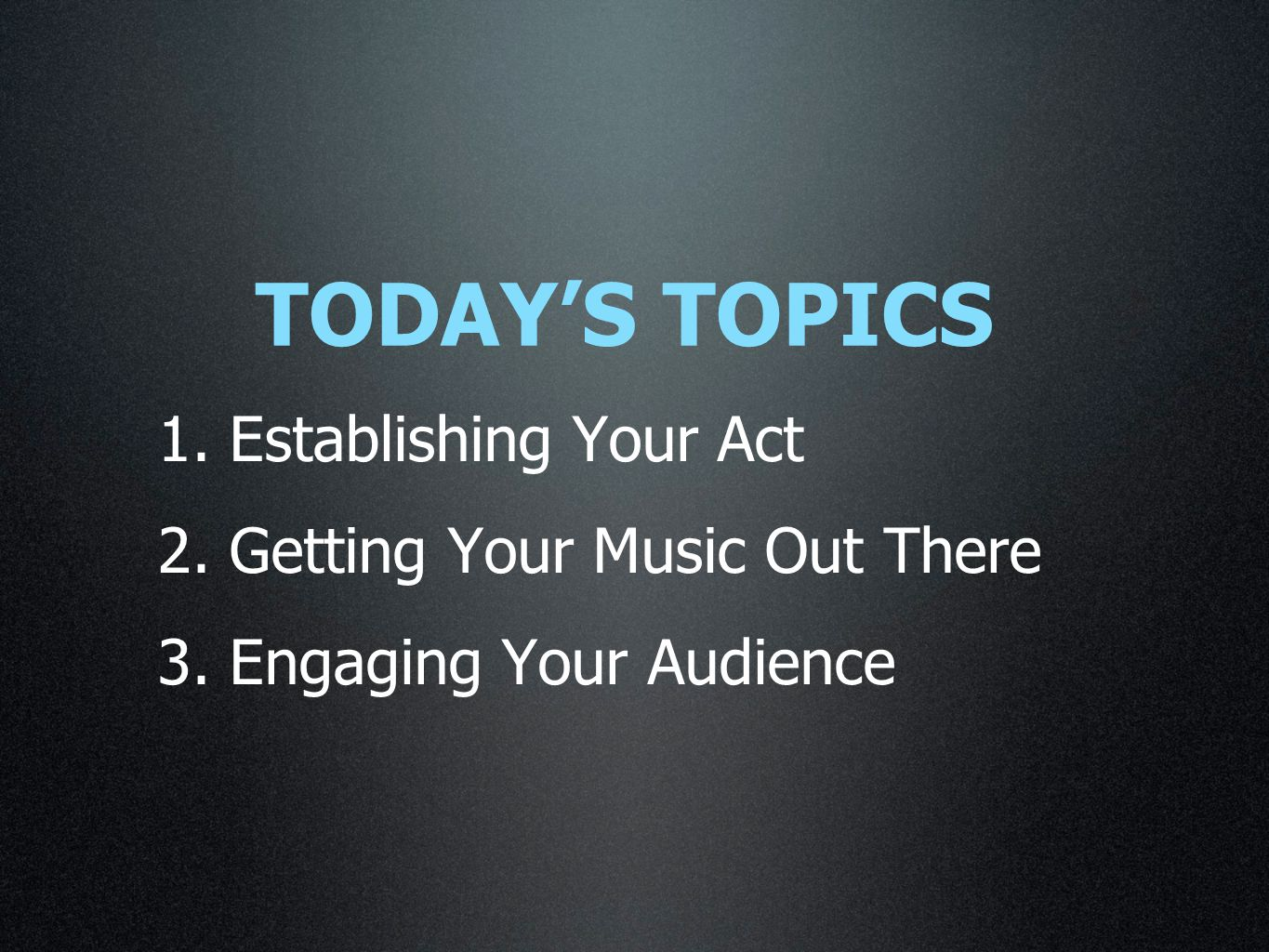 1. Establishing Your Act 2. Getting Your Music Out There 3. Engaging Your Audience TODAY'S TOPICS