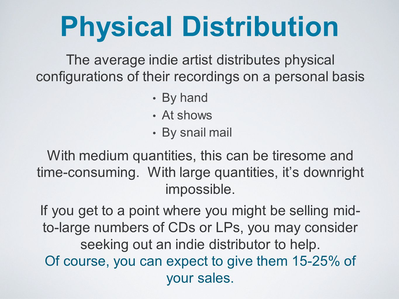 Physical Distribution By hand At shows By snail mail The average indie artist distributes physical configurations of their recordings on a personal basis With medium quantities, this can be tiresome and time-consuming.