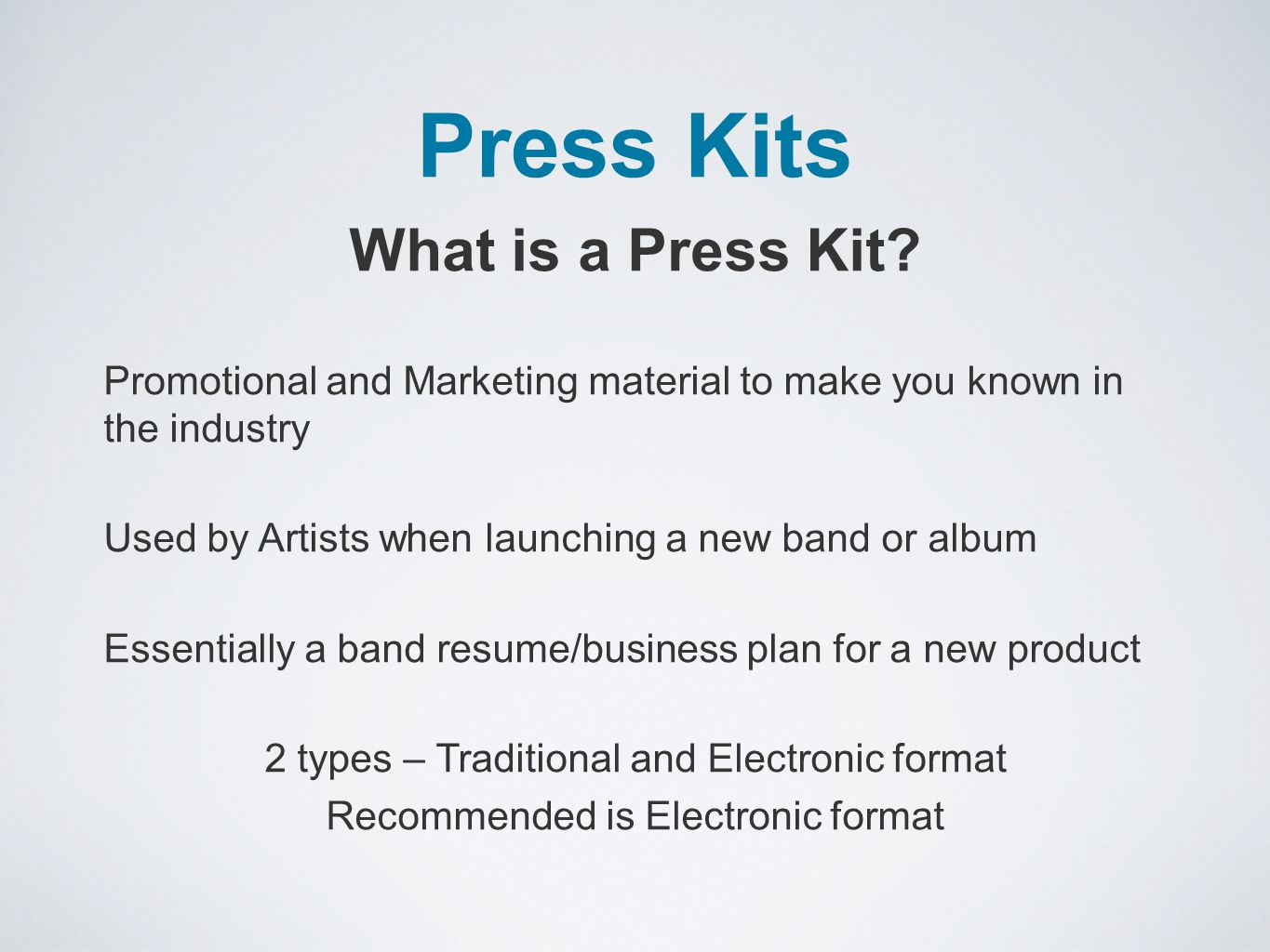 Press Kits What is a Press Kit? Promotional and Marketing material to make you known in the industry Used by Artists when launching a new band or albu