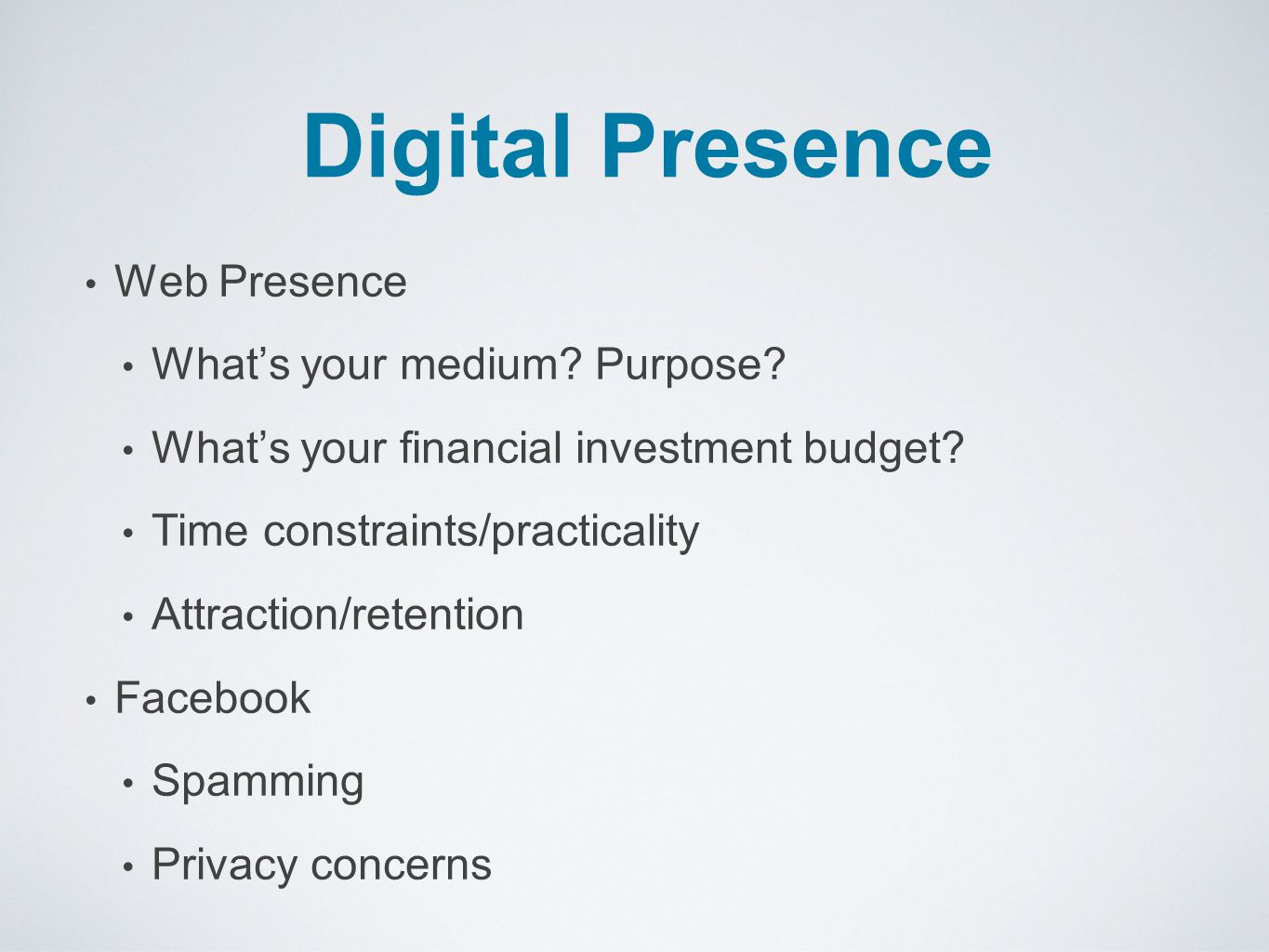 Digital Presence Web Presence What's your medium? Purpose? What's your financial investment budget? Time constraints/practicality Attraction/retention