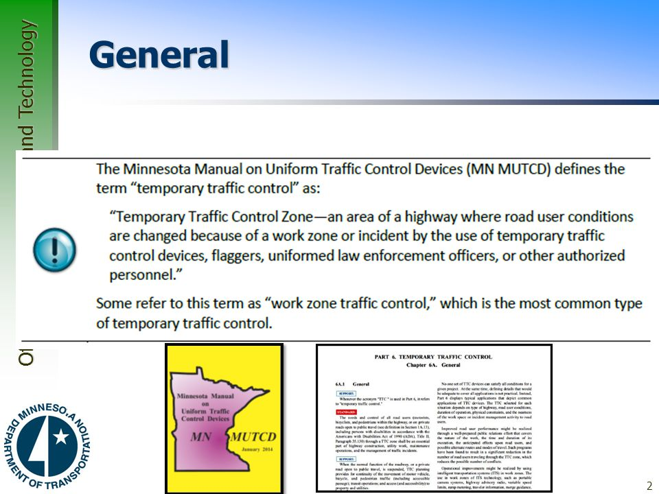 Office of Traffic, Safety and Technology Associated Manuals and Guideline  Minnesota Manual on Uniform Traffic Control Devices –Minnesota develops and adopts a state MUTCD –substantial conformance with the Federal MUTCD –updated in January 2014 –Sections 6A through 6K 13
