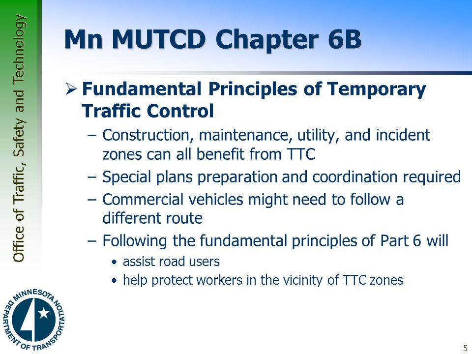 Office of Traffic, Safety and Technology Mn MUTCD Chapter 6B  Seven fundamental principles of TTC 1.General plans or guidelines should be developed 2.Road user movement should be inhibited as little as practical 3.Motorists, bicyclists, and pedestrians should be guided in a clear and positive manner 4.Routine day and night inspections of TTC elements should be performed 5.Attention should be given to the maintenance of roadside safety 6.Training appropriate to the job 7.Maintain good public relations 6 Page 2-2 through page 2-3