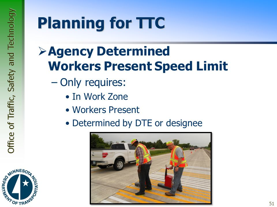 Office of Traffic, Safety and Technology Planning for TTC  Agency Determined Workers Present Speed Limit –Only requires: In Work Zone Workers Present