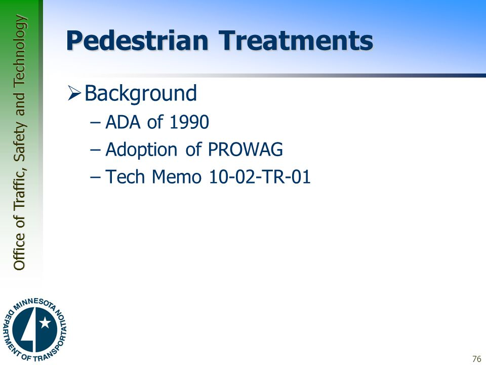 Office of Traffic, Safety and Technology Pedestrian Treatments  Background –ADA of 1990 –Adoption of PROWAG –Tech Memo 10-02-TR-01 76