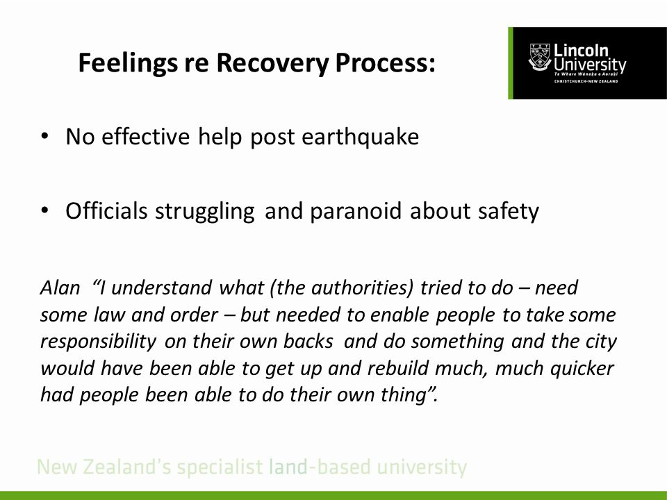 Feelings re Recovery Process: No effective help post earthquake Officials struggling and paranoid about safety Alan I understand what (the authorities) tried to do – need some law and order – but needed to enable people to take some responsibility on their own backs and do something and the city would have been able to get up and rebuild much, much quicker had people been able to do their own thing .