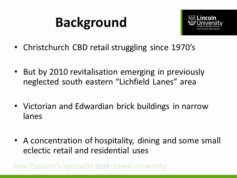 Background Christchurch CBD retail struggling since 1970's But by 2010 revitalisation emerging in previously neglected south eastern Lichfield Lanes area Victorian and Edwardian brick buildings in narrow lanes A concentration of hospitality, dining and some small eclectic retail and residential uses