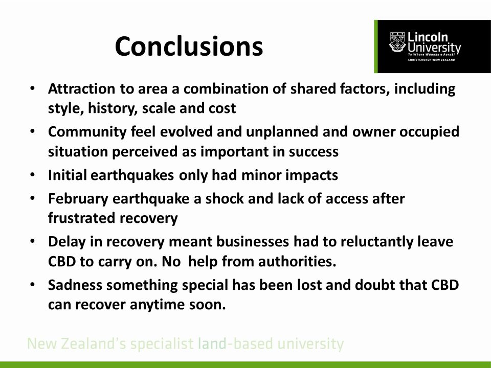 Conclusions Attraction to area a combination of shared factors, including style, history, scale and cost Community feel evolved and unplanned and owner occupied situation perceived as important in success Initial earthquakes only had minor impacts February earthquake a shock and lack of access after frustrated recovery Delay in recovery meant businesses had to reluctantly leave CBD to carry on.