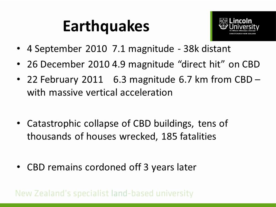 Earthquakes 4 September 2010 7.1 magnitude - 38k distant 26 December 2010 4.9 magnitude direct hit on CBD 22 February 2011 6.3 magnitude 6.7 km from CBD – with massive vertical acceleration Catastrophic collapse of CBD buildings, tens of thousands of houses wrecked, 185 fatalities CBD remains cordoned off 3 years later
