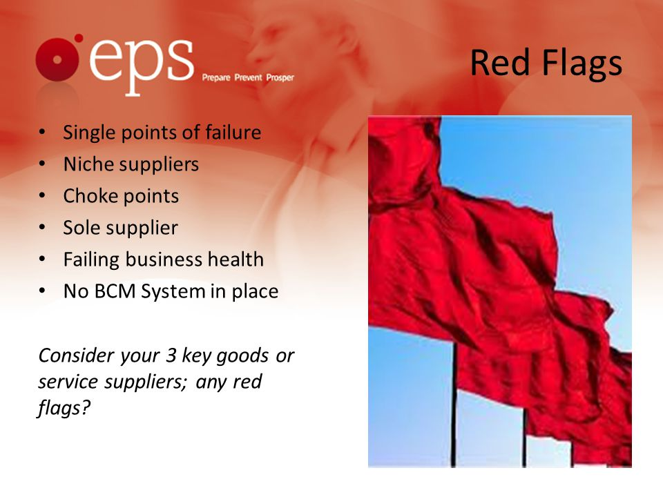 Red Flags Single points of failure Niche suppliers Choke points Sole supplier Failing business health No BCM System in place Consider your 3 key goods or service suppliers; any red flags?