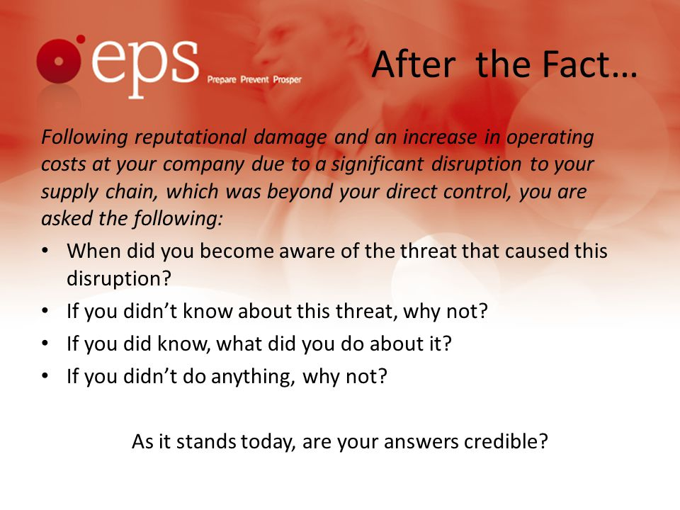 After the Fact… Following reputational damage and an increase in operating costs at your company due to a significant disruption to your supply chain, which was beyond your direct control, you are asked the following: When did you become aware of the threat that caused this disruption.