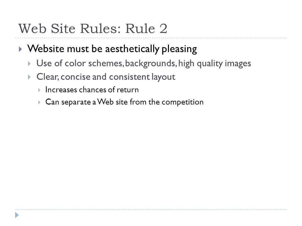 Web Site Rules: Rule 2  Website must be aesthetically pleasing  Use of color schemes, backgrounds, high quality images  Clear, concise and consistent layout  Increases chances of return  Can separate a Web site from the competition