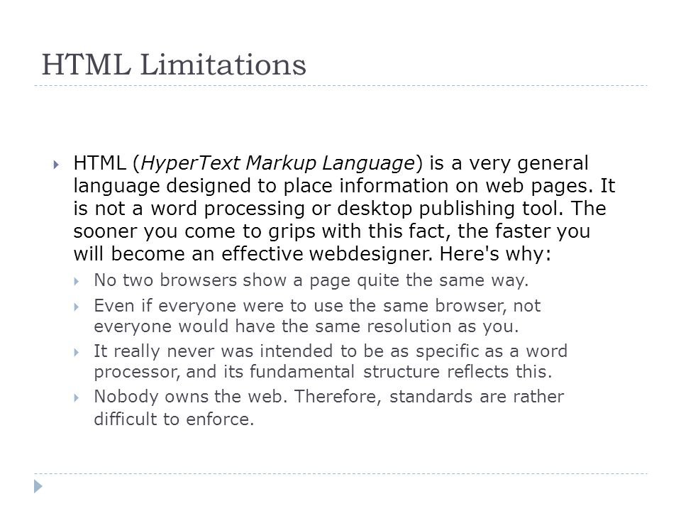 HTML Limitations  HTML (HyperText Markup Language) is a very general language designed to place information on web pages.
