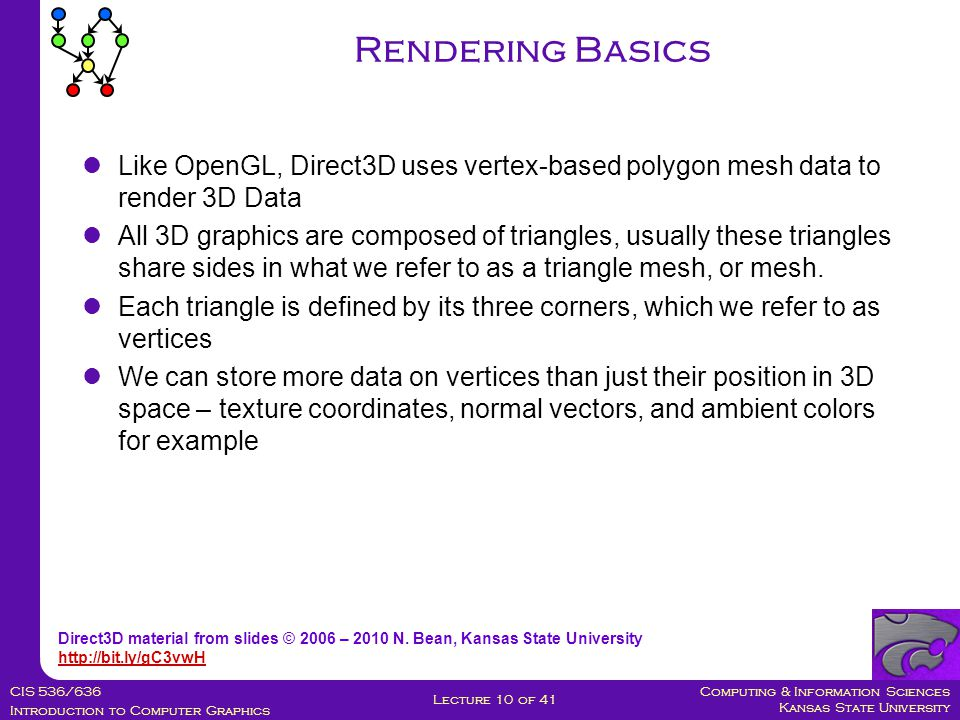Computing & Information Sciences Kansas State University CIS 536/636 Introduction to Computer Graphics Lecture 10 of 41 Like OpenGL, Direct3D uses vertex-based polygon mesh data to render 3D Data All 3D graphics are composed of triangles, usually these triangles share sides in what we refer to as a triangle mesh, or mesh.