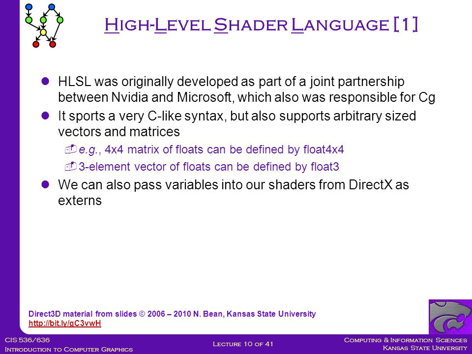 Computing & Information Sciences Kansas State University CIS 536/636 Introduction to Computer Graphics Lecture 10 of 41 HLSL was originally developed as part of a joint partnership between Nvidia and Microsoft, which also was responsible for Cg It sports a very C-like syntax, but also supports arbitrary sized vectors and matrices  e.g., 4x4 matrix of floats can be defined by float4x4  3-element vector of floats can be defined by float3 We can also pass variables into our shaders from DirectX as externs High-Level Shader Language [1] Direct3D material from slides © 2006 – 2010 N.