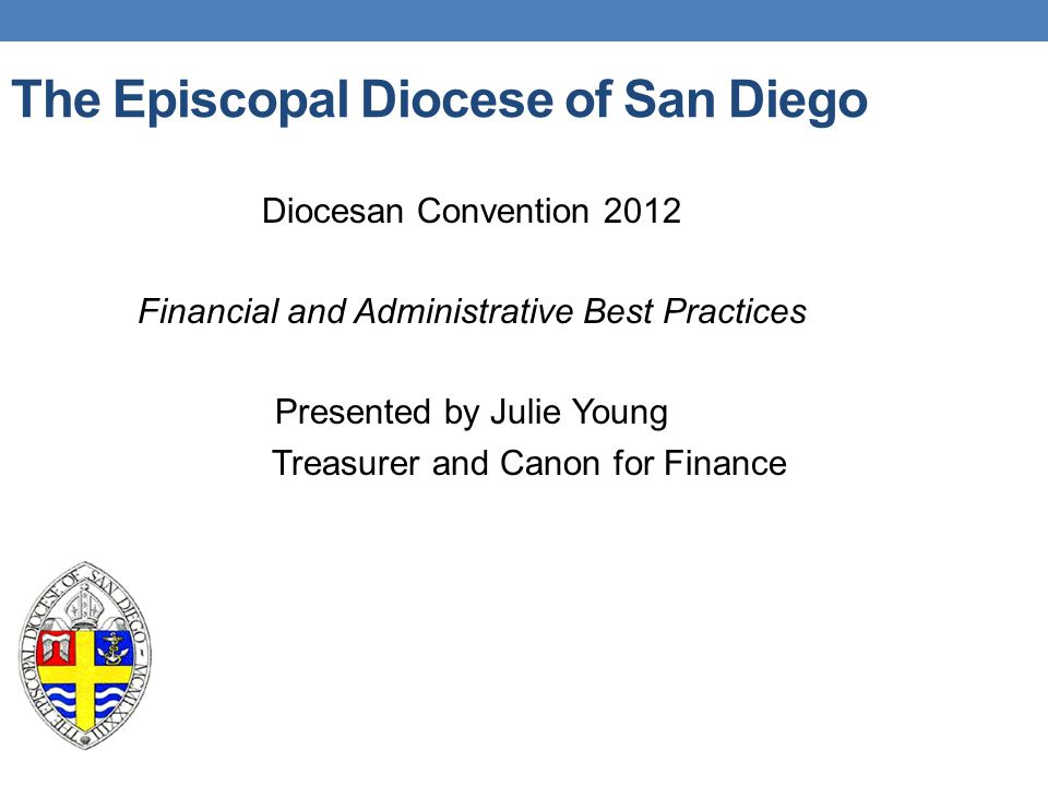 The Episcopal Diocese of San Diego Diocesan Convention 2012 Financial and Administrative Best Practices Presented by Julie Young Treasurer and Canon f