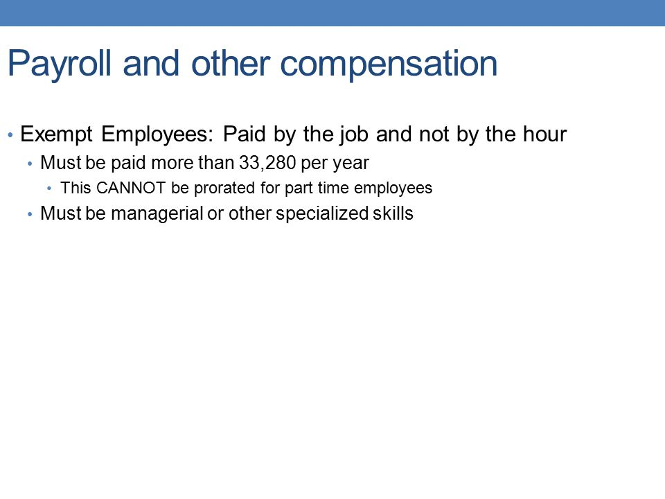 Payroll and other compensation Exempt Employees: Paid by the job and not by the hour Must be paid more than 33,280 per year This CANNOT be prorated fo