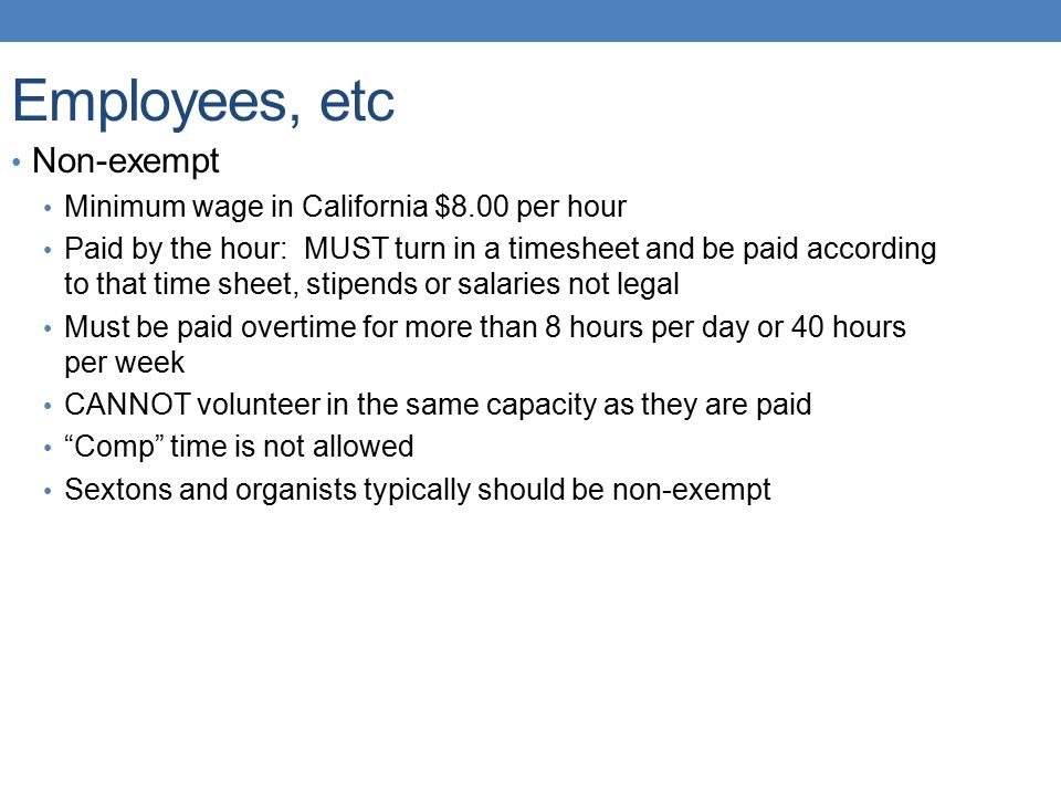 Employees, etc Non-exempt Minimum wage in California $8.00 per hour Paid by the hour: MUST turn in a timesheet and be paid according to that time sheet, stipends or salaries not legal Must be paid overtime for more than 8 hours per day or 40 hours per week CANNOT volunteer in the same capacity as they are paid Comp time is not allowed Sextons and organists typically should be non-exempt