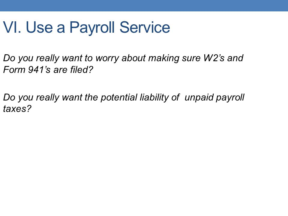 VI. Use a Payroll Service Do you really want to worry about making sure W2's and Form 941's are filed? Do you really want the potential liability of u