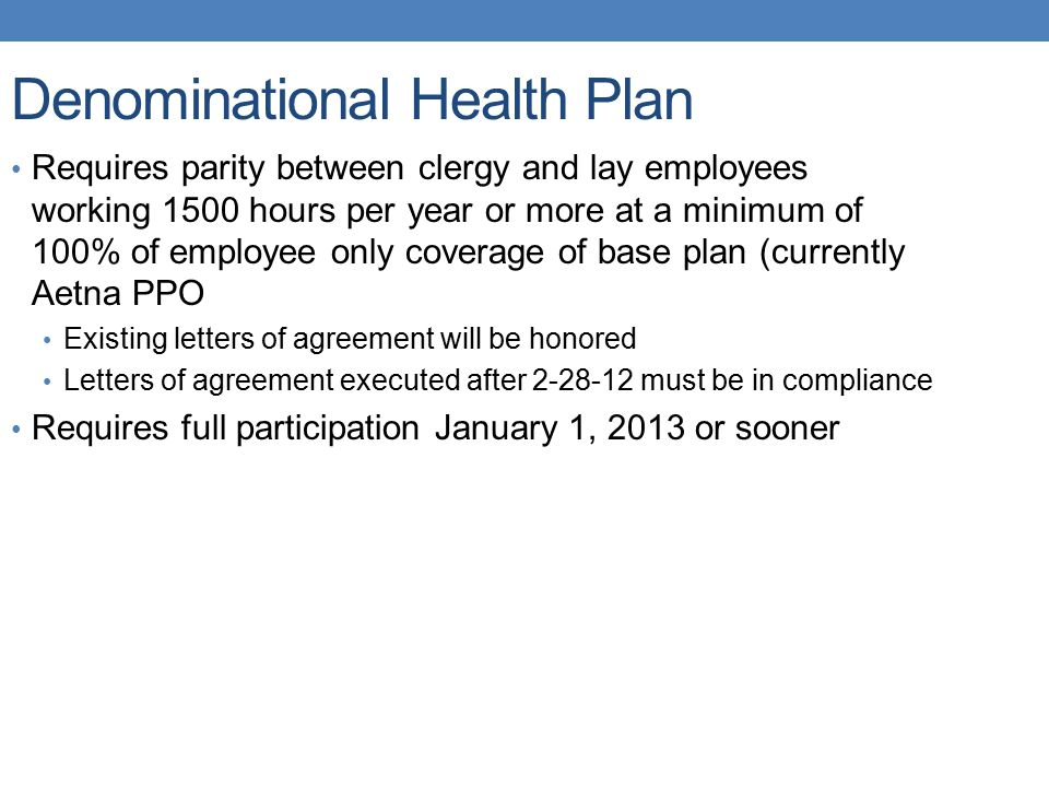 Denominational Health Plan Requires parity between clergy and lay employees working 1500 hours per year or more at a minimum of 100% of employee only coverage of base plan (currently Aetna PPO Existing letters of agreement will be honored Letters of agreement executed after 2-28-12 must be in compliance Requires full participation January 1, 2013 or sooner