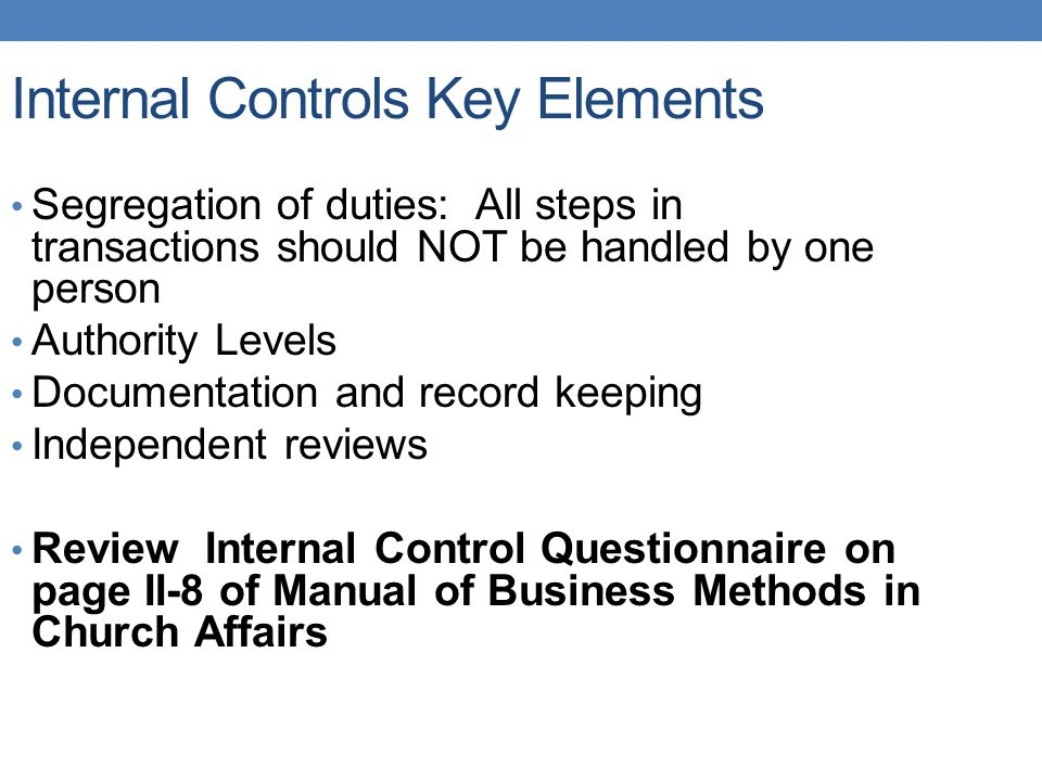 Internal Controls Key Elements Segregation of duties: All steps in transactions should NOT be handled by one person Authority Levels Documentation and record keeping Independent reviews Review Internal Control Questionnaire on page II-8 of Manual of Business Methods in Church Affairs
