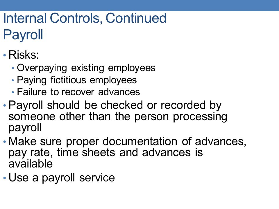 Internal Controls, Continued Payroll Risks: Overpaying existing employees Paying fictitious employees Failure to recover advances Payroll should be checked or recorded by someone other than the person processing payroll Make sure proper documentation of advances, pay rate, time sheets and advances is available Use a payroll service