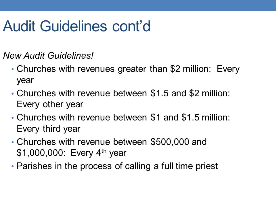 Audit Guidelines cont'd New Audit Guidelines! Churches with revenues greater than $2 million: Every year Churches with revenue between $1.5 and $2 mil